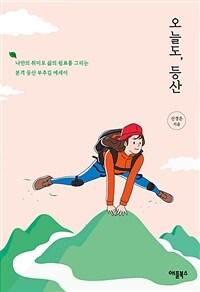 오늘도, 등산 - 나만의 취미로 삶의 쉼표를 그리는 본격 등산 부추김 에세이